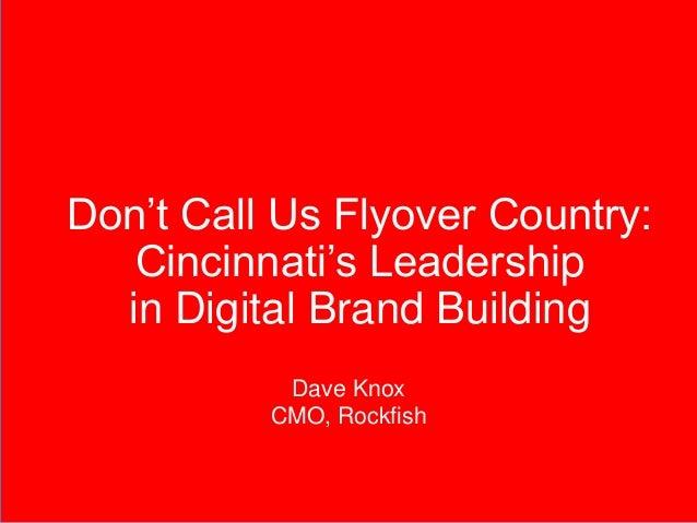 Don't Call Us Flyover Country: Cincinnati's Leadership in Digital Brand Building Dave Knox CMO, Rockfish