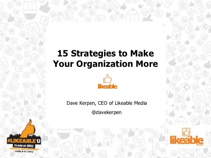 15 Strategies to Make Your Organization More Dave Kerpen, CEO of Likeable Media @davekerpen