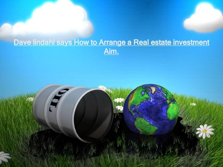 Dave lindahl says How to Arrange a Real estate investment                          Aim.