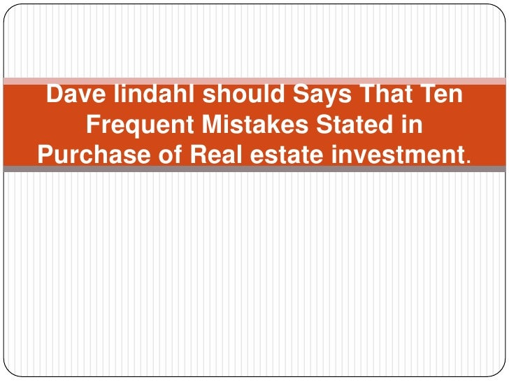 Dave lindahl should Says That Ten    Frequent Mistakes Stated inPurchase of Real estate investment.