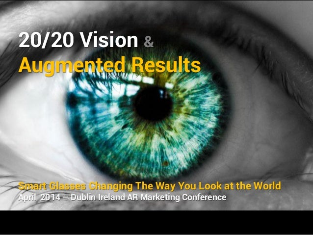 20/20 Vision & Augmented Results Smart Glasses Changing The Way You Look at the World April 2014 – Dublin Ireland AR Marke...