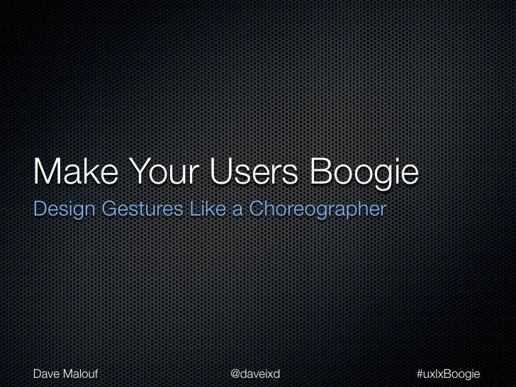 Make Your Users BoogieDesign Gestures Like a ChoreographerDave Malouf         @daveixd           #uxlxBoogie