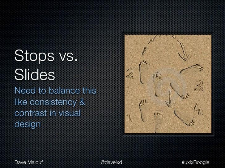 Stops vs.SlidesNeed to balance thislike consistency &contrast in visualdesignDave Malouf            @daveixd   #uxlxBoogie