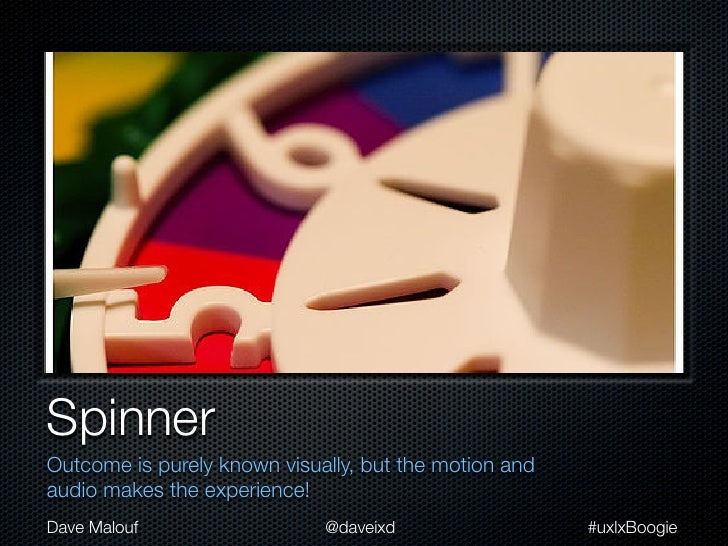 SpinnerOutcome is purely known visually, but the motion andaudio makes the experience!Dave Malouf                  @daveix...