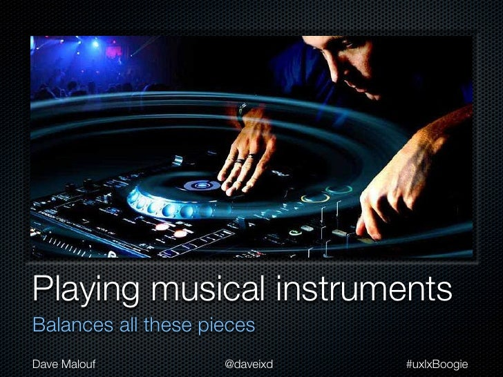 Playing musical instrumentsBalances all these piecesDave Malouf          @daveixd   #uxlxBoogie