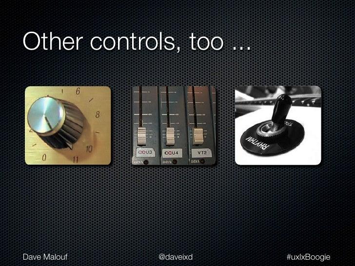 Other controls, too ...Dave Malouf   @daveixd    #uxlxBoogie