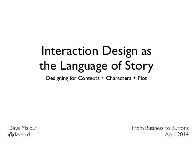 Interaction Design as the Language of Story Designing for Contexts + Characters + Plot Dave Malouf	  @daveixd From Busines...