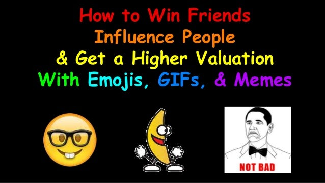 How to Win Friends Influence People & Get a Higher Valuation With Emojis, GIFs, & Memes