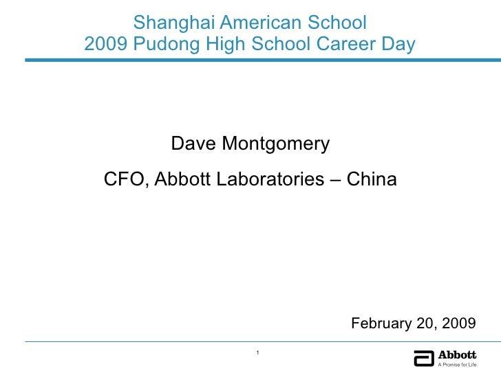 Shanghai American School 2009 Pudong High School Career Day <ul><li>Dave Montgomery </li></ul><ul><li>CFO, Abbott Laborato...