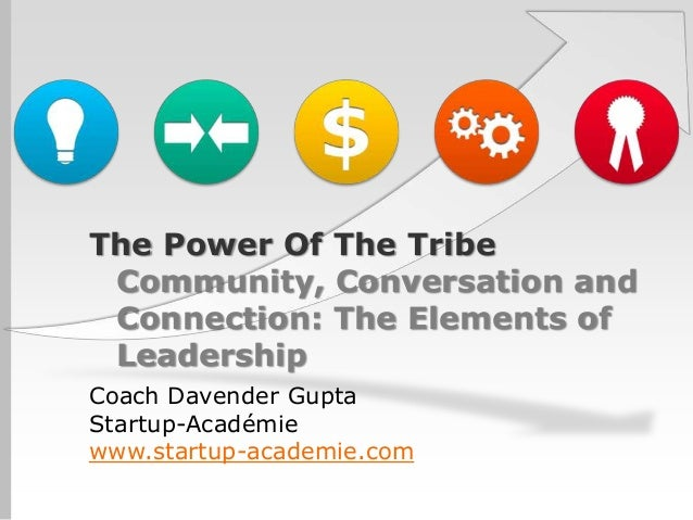 The Power Of The Tribe Community, Conversation and Connection: The Elements of LeadershipCoach Davender GuptaStartup-Acadé...