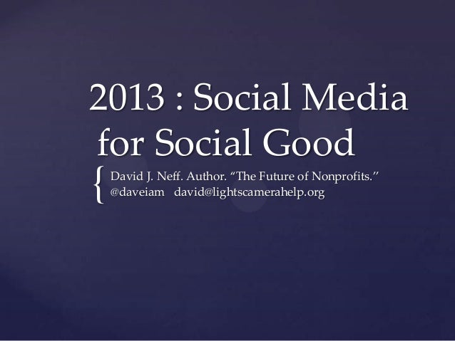 "2013 : Social Mediafor Social Good{   David J. Neff. Author. ""The Future of Nonprofits.""    @daveiam david@lightscamerahel..."