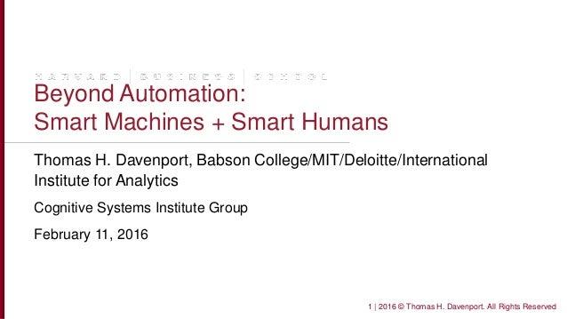 Beyond Automation: Smart Machines + Smart Humans Thomas H. Davenport, Babson College/MIT/Deloitte/International Institute ...