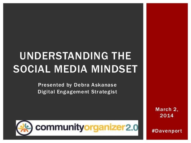 #Davenport UNDERSTANDING THE SOCIAL MEDIA MINDSET Presented by Debra Askanase Digital Engagement Strategist March 2, 2014