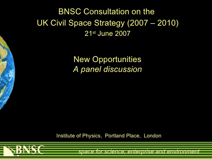 BNSC Consultation on the  UK Civil Space Strategy (2007 – 2010) 21 st  June 2007   Institute of Physics,  Portland Place...