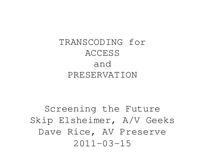 TRANSCODING for ACCESS and PRESERVATION Screening the Future Skip Elsheimer, A/V Geeks Dave Rice, AV Preserve 2011-03-15
