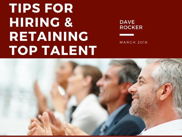 TIPS FOR  HIRING & ESZEER RETAINING — TOP TALENT  MARCH 2016