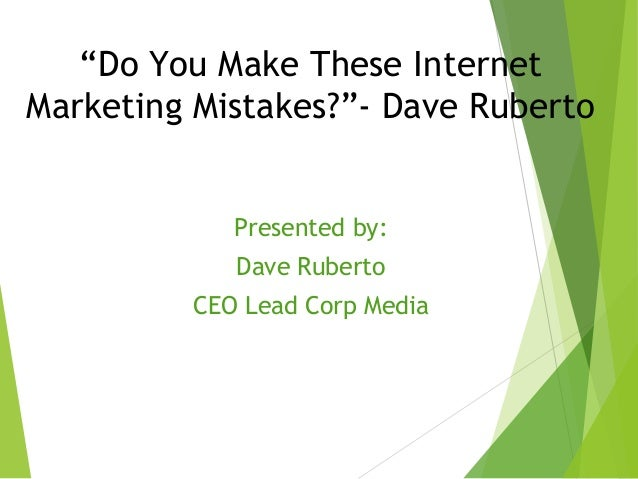 """""""Do You Make These Internet Marketing Mistakes?""""- Dave Ruberto Presented by: Dave Ruberto CEO Lead Corp Media Dave Ruberto"""