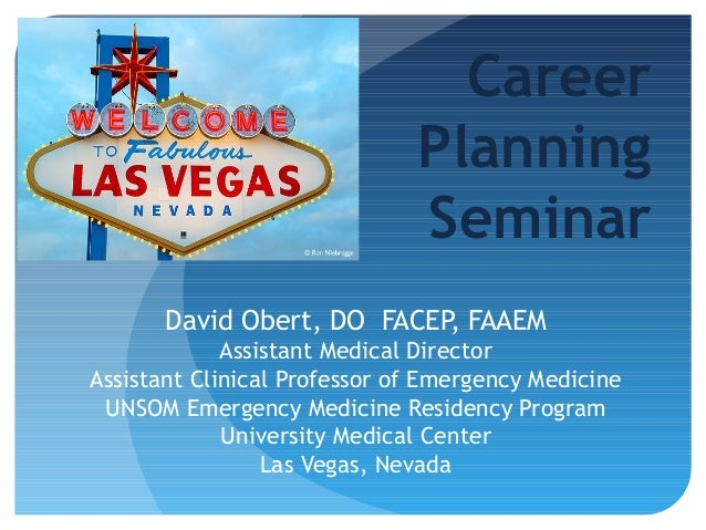 Career Planning Seminar David Obert, DO FACEP, FAAEM Assistant Medical Director Assistant Clinical Professor of Emergency ...