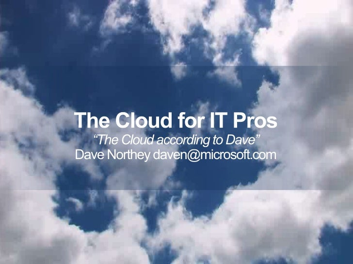 """The Cloud for IT Pros<br />""""The Cloud according to Dave""""<br />Dave Northey daven@microsoft.com<br />1<br />"""