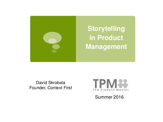 Storytelling in Product Management Summer 2016 David Skrobela Founder, Context First