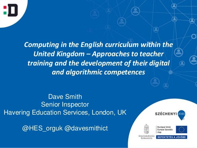 Dave Smith Senior Inspector Havering Education Services, London, UK @HES_orguk @davesmithict Computing in the English curr...