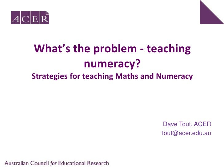 What's the problem - teaching numeracy?Strategies for teaching Maths and Numeracy<br />Dave Tout, ACER<br />tout@acer.edu....