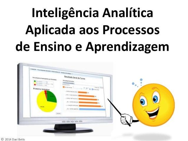 © 2014 Daví Betts Inteligência Analítica Aplicada aos Processos de Ensino e Aprendizagem
