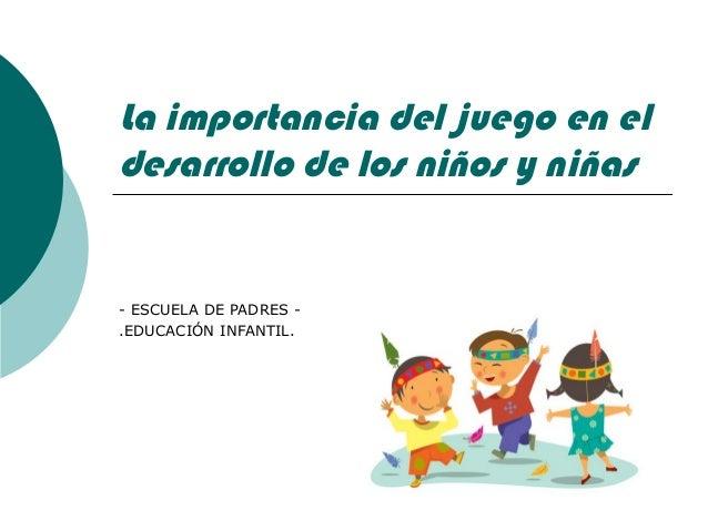 La importancia del juego en eldesarrollo de los niños y niñas- ESCUELA DE PADRES -.EDUCACIÓN INFANTIL.