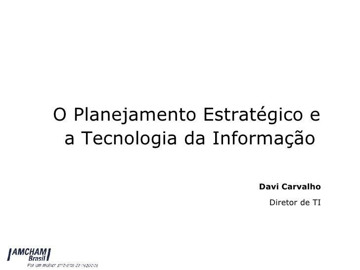 O Planejamento Estratégico e  a Tecnologia da Informação Davi Carvalho Diretor de TI