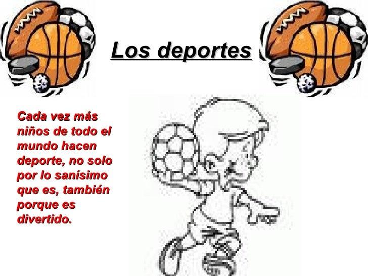 Los deportes Cada vez más niños de todo el mundo hacen deporte, no solo por lo sanísimo que es, también porque es divertido.