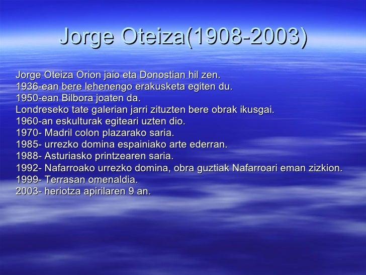 Jorge Oteiza(1908-2003) <ul><li>Jorge Oteiza Orion jaio eta Donostian hil zen. </li></ul><ul><li>1936-ean bere lehenengo e...