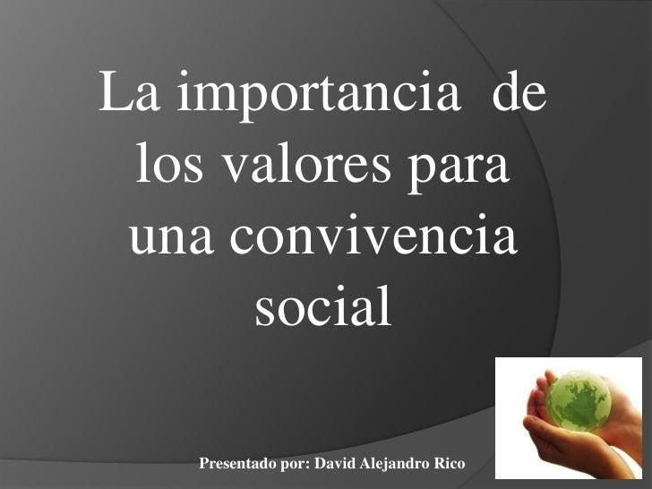 La importancia  de los valores para una convivencia social <br />Presentado por: David Alejandro Rico <br />