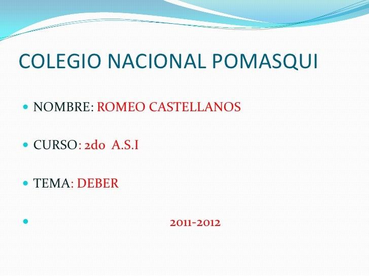 COLEGIO NACIONAL POMASQUI<br />NOMBRE: ROMEO CASTELLANOS<br />CURSO: 2do  A.S.I<br />TEMA: DEBER <br />                   ...