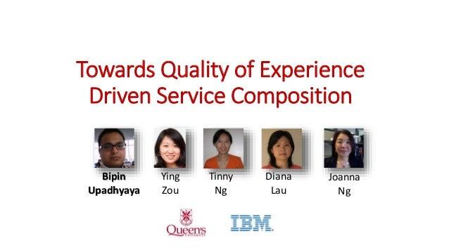 Towards Quality of Experience Driven Service Composition Joanna Ng Ying Zou Bipin Upadhyaya Diana Lau Tinny Ng
