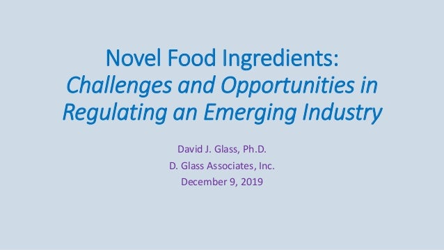 Novel Food Ingredients: Challenges and Opportunities in Regulating an Emerging Industry David J. Glass, Ph.D. D. Glass Ass...
