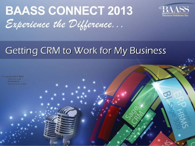 Getting CRM to Work for My Business Presented By: David Beard CRM Principal at Sage  Zainab Salihi CRM Practice Leader at ...