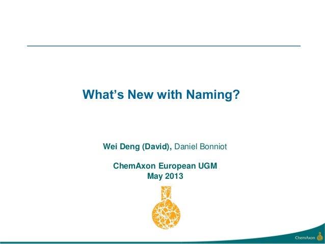 What's New with Naming?Wei Deng (David), Daniel BonniotChemAxon European UGMMay 2013
