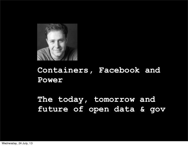 Containers, Facebook and Power The today, tomorrow and future of open data & gov Wednesday, 24 July, 13