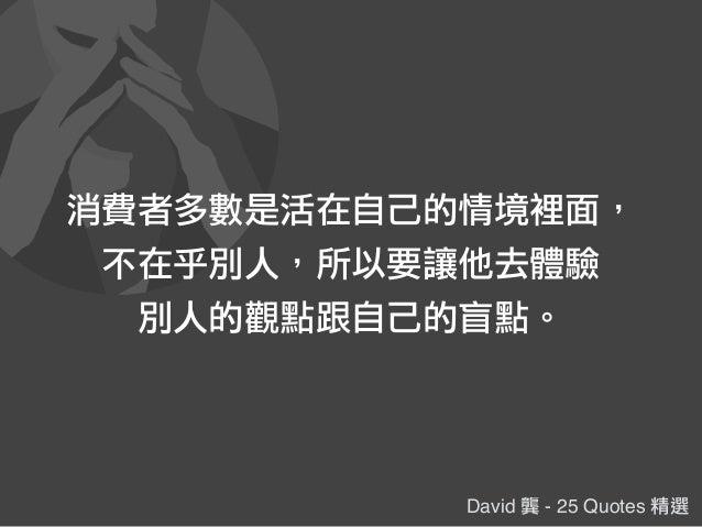 David 龔 - 25 Quotes 精選 消費者多數是活在自己的情境裡面, 不在乎別人,所以要讓他去體驗 別人的觀點跟自己的盲點。