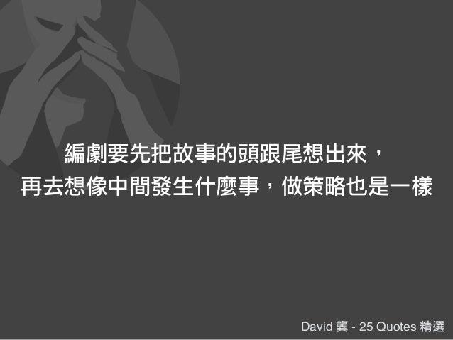 David 龔 - 25 Quotes 精選 編劇要先把故事的頭跟尾想出來, 再去想像中間發生什麼事,做策略也是一樣