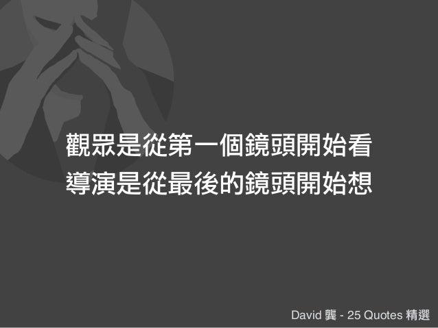 David 龔 - 25 Quotes 精選 觀眾是從第一個鏡頭開始看 導演是從最後的鏡頭開始想