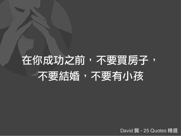 David 龔 - 25 Quotes 精選 在你成功之前,不要買房子, 不要結婚,不要有小孩