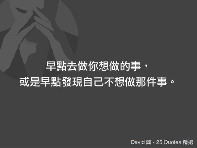 David 龔 - 25 Quotes 精選 早點去做你想做的事, 或是早點發現自己不想做那件事。