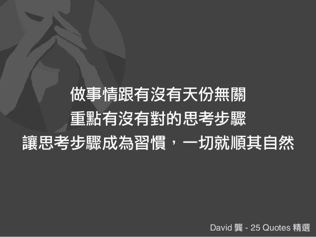 David 龔 - 25 Quotes 精選 做事情跟有沒有天份無關 重點有沒有對的思考步驟 讓思考步驟成為習慣,一切就順其自然