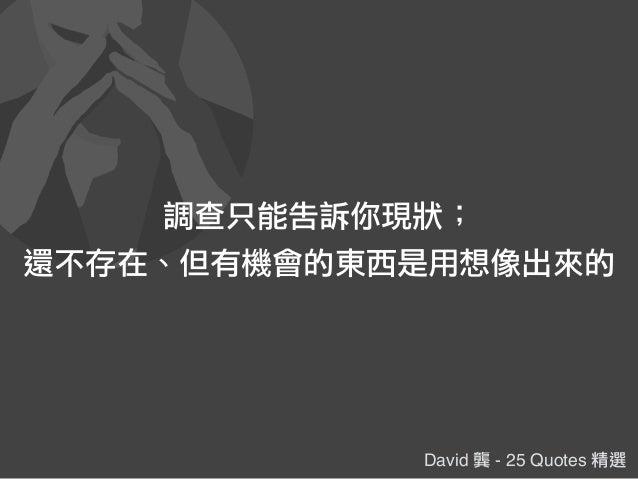 David 龔 - 25 Quotes 精選 調查只能告訴你現狀; 還不存在、但有機會的東西是用想像出來的