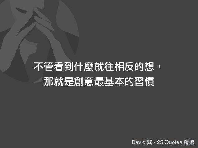 David 龔 - 25 Quotes 精選 不管看到什麼就往相反的想, 那就是創意最基本的習慣