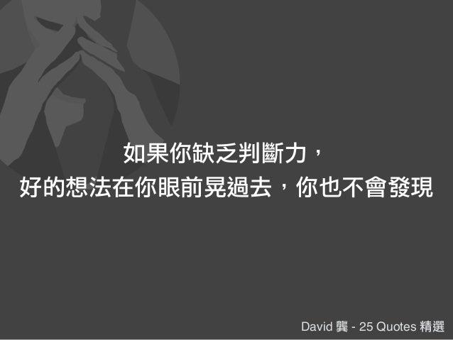 David 龔 - 25 Quotes 精選 如果你缺乏判斷力, 好的想法在你眼前晃過去,你也不會發現