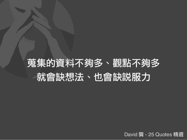 David 龔 - 25 Quotes 精選 蒐集的資料不夠多、觀點不夠多 就會缺想法、也會缺說服力