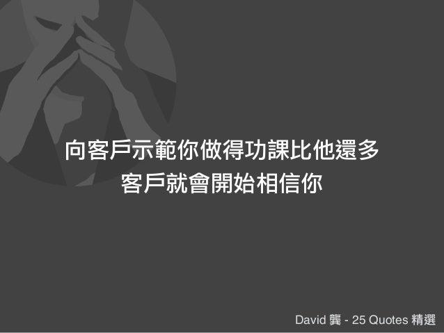 David 龔 - 25 Quotes 精選 向客戶示範你做得功課比他還多 客戶就會開始相信你
