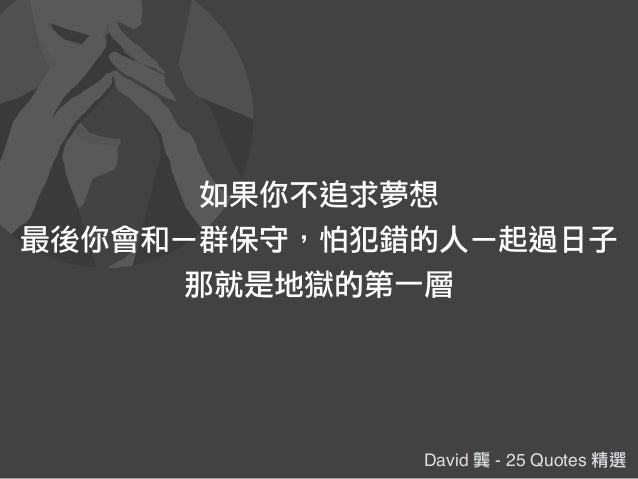 David 龔 - 25 Quotes 精選 如果你不追求夢想 最後你會和ㄧ群保守,怕犯錯的人ㄧ起過日子 那就是地獄的第一層